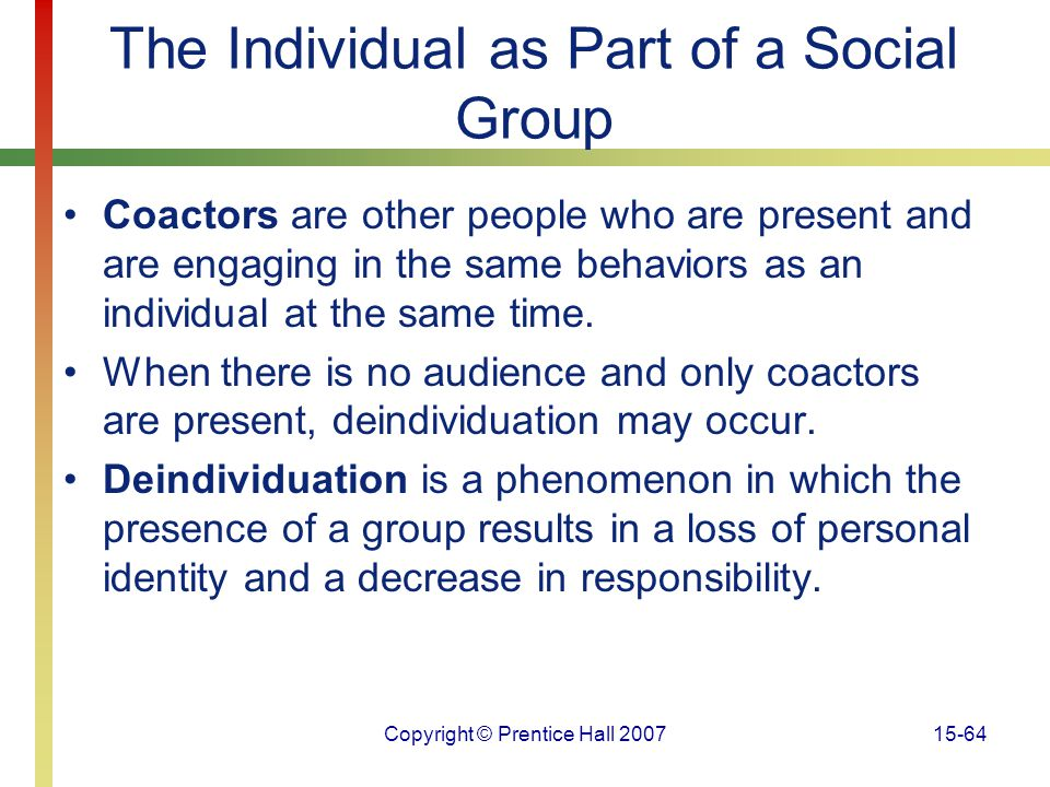 Copyright © Prentice Hall 200715-64 The Individual as Part of a Social Group Coactors are other people who are present and are engaging in the same be