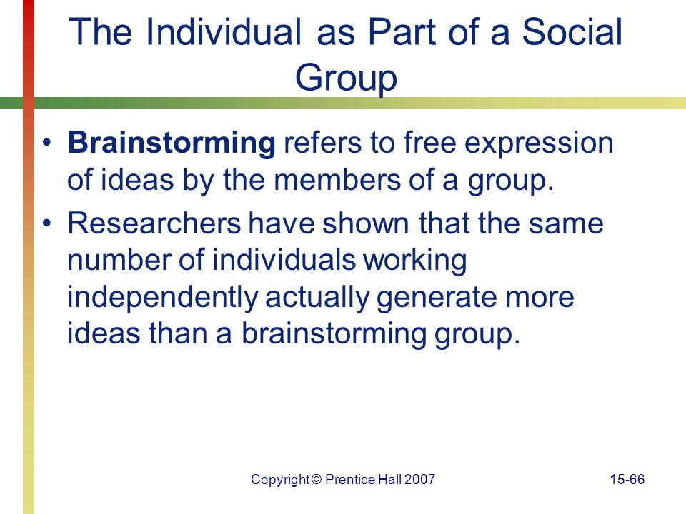 Copyright © Prentice Hall 200715-66 The Individual as Part of a Social Group Brainstorming refers to free expression of ideas by the members of a grou