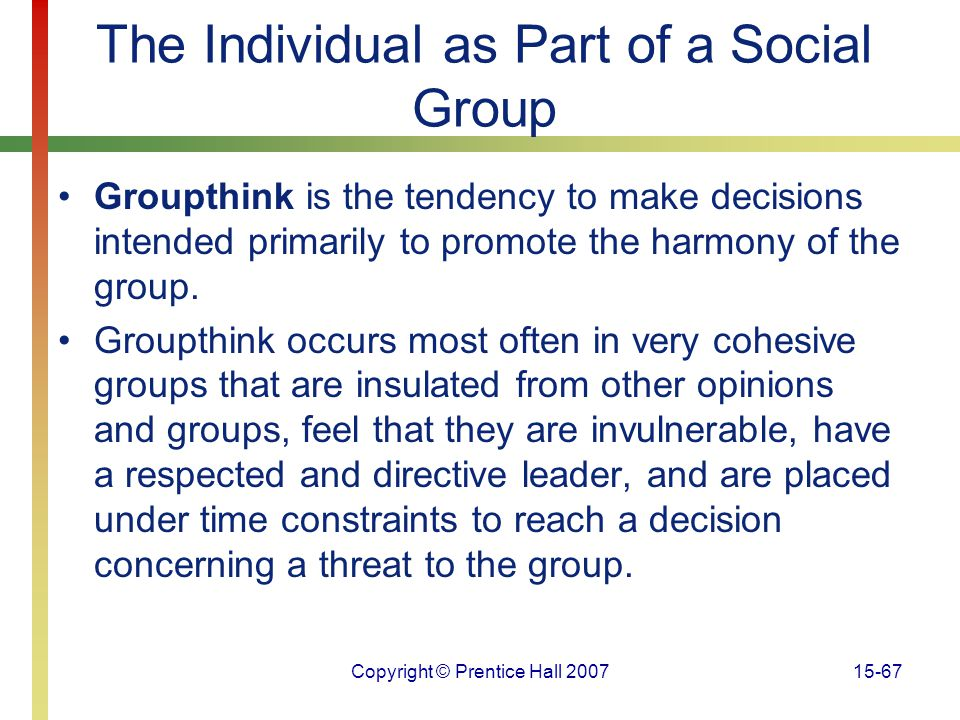 Copyright © Prentice Hall 200715-67 The Individual as Part of a Social Group Groupthink is the tendency to make decisions intended primarily to promot