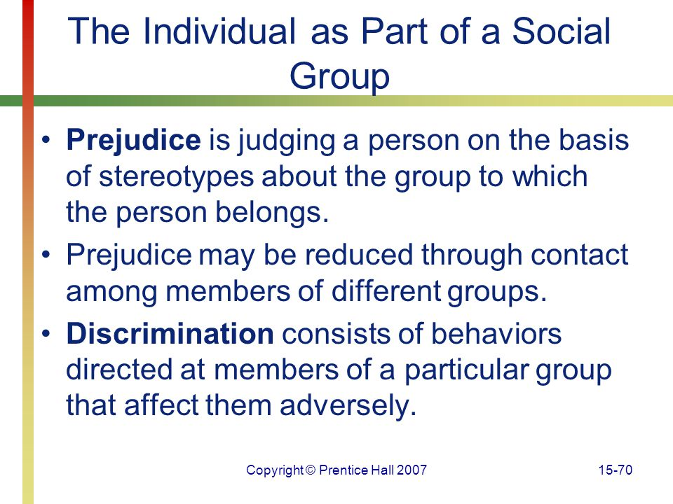 Copyright © Prentice Hall 200715-70 The Individual as Part of a Social Group Prejudice is judging a person on the basis of stereotypes about the group