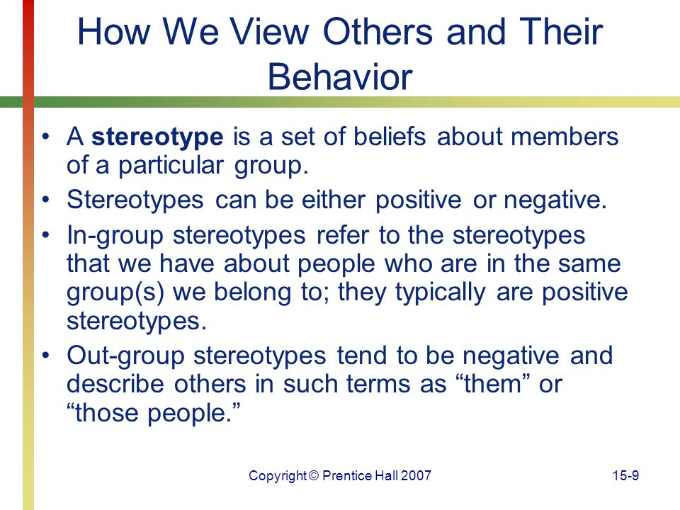 Copyright © Prentice Hall 200715-9 How We View Others and Their Behavior A stereotype is a set of beliefs about members of a particular group. Stereot