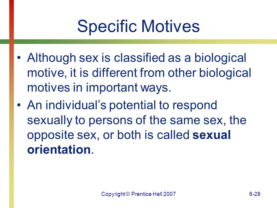 Copyright © Prentice Hall 20076-29 Specific Motives Growing evidence suggests that biological factors play an important role in the development of sexual orientation.