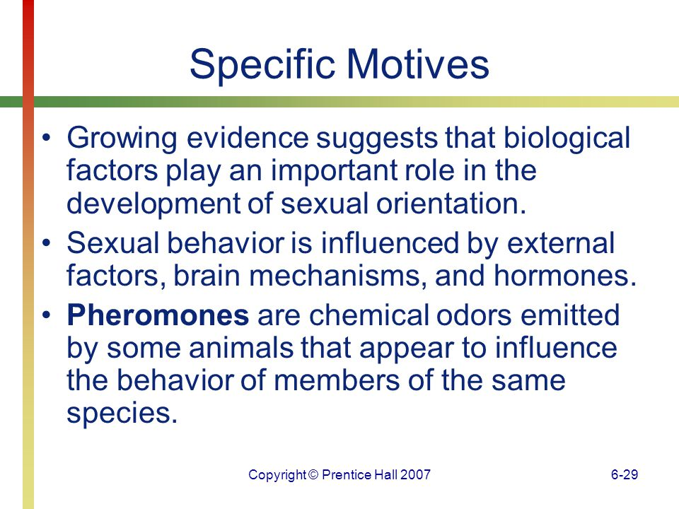Copyright © Prentice Hall 20076-30 Specific Motives Sex hormones are highly significant in directing sexual behavior in lower animals; however, their role in directing human sexual behavior is less clear.