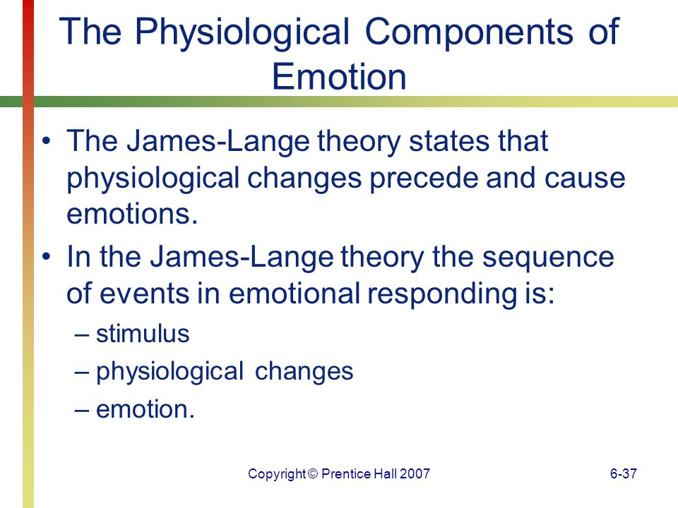 Copyright © Prentice Hall 20076-38 The Physiological Components of Emotion The Cannon-Bard theory states that the thalamus relays information simultaneously to the cortex and to the sympathetic nervous system, causing emotional feelings and physiological changes to occur at the same time.