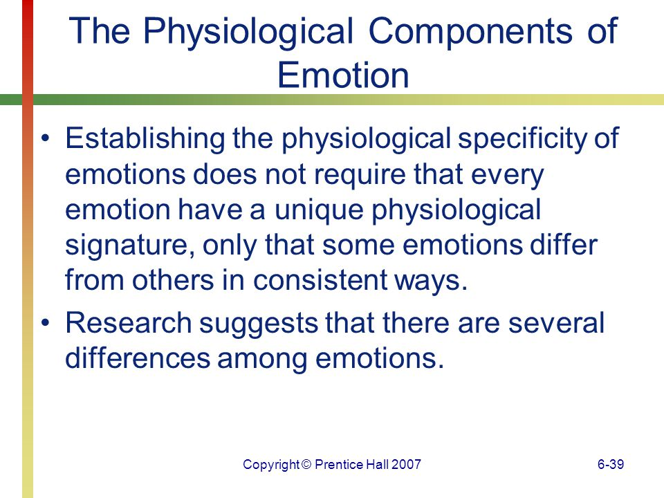 Copyright © Prentice Hall 20076-40 The Physiological Components of Emotion One consistent finding is that anger tends to be associated with cardiovascular changes.