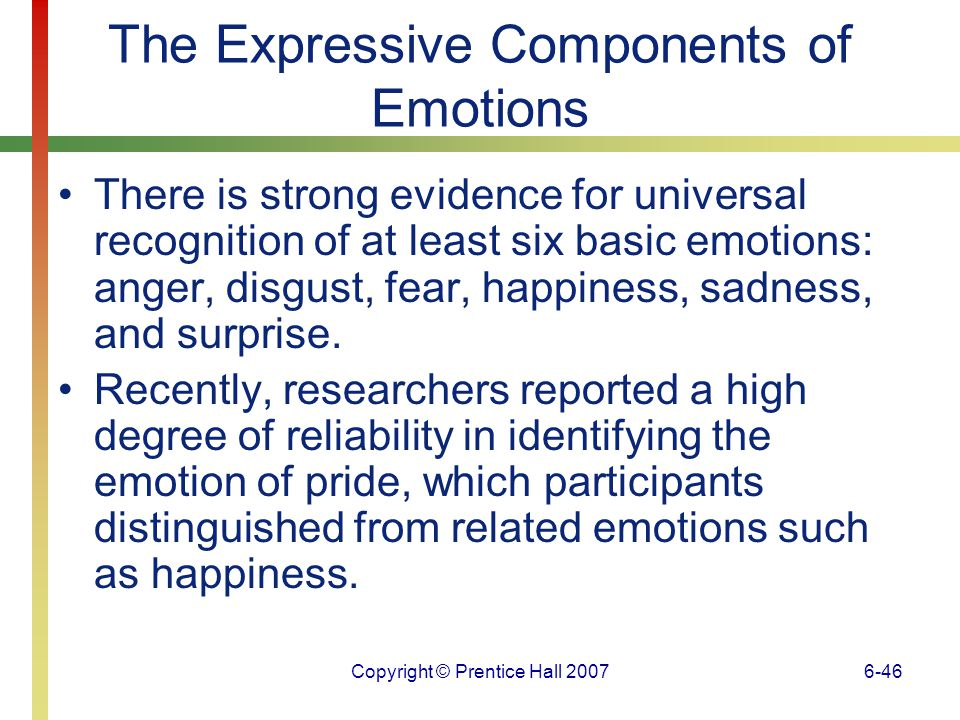 Copyright © Prentice Hall 20076-47 The Expressive Components of Emotions Robert Plutchik has offered a model of how emotions can be combined to yield blends that differ in intensity.