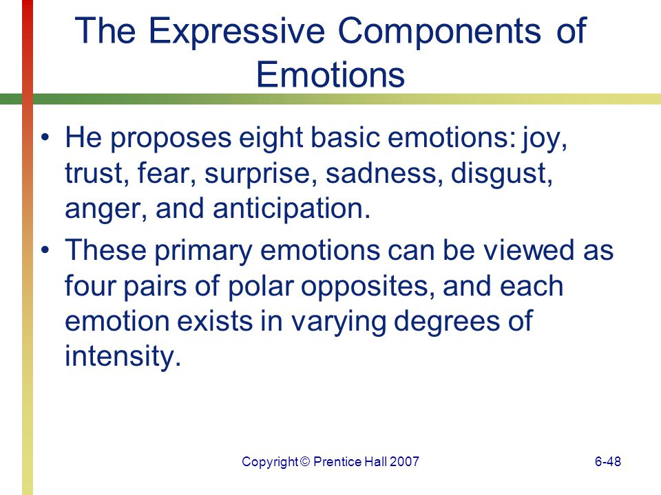 Copyright © Prentice Hall 20076-49 The Expressive Components of Emotions These primary emotions are building blocks that can be combined to create more complex emotions, just as primary colors are combined to form different hues.