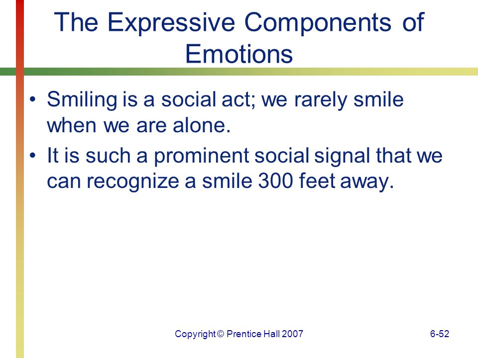 Copyright © Prentice Hall 20076-53 The Expressive Components of Emotions A real smile of enjoyment, the Duchenne smile, involves activation of muscles that are not activated during faked smiles.