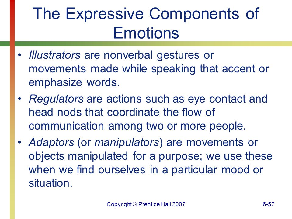 Copyright © Prentice Hall 20076-58 The Expressive Components of Emotions Paralanguage is communication that involves aspects of speech such as rate of talking and tone of voice, but not the words used.