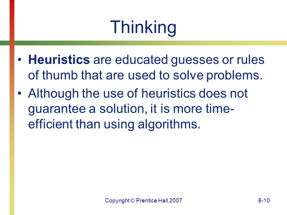 Copyright © Prentice Hall 20078-10 Thinking Heuristics are educated guesses or rules of thumb that are used to solve problems. Although the use of heu