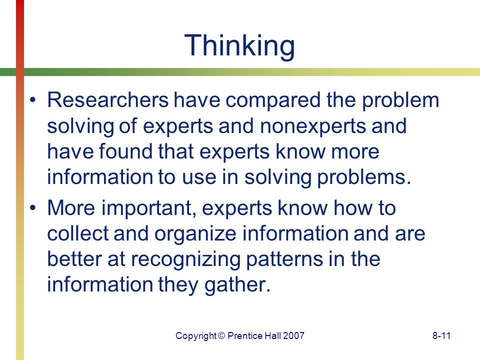 Copyright © Prentice Hall 20078-11 Thinking Researchers have compared the problem solving of experts and nonexperts and have found that experts know m