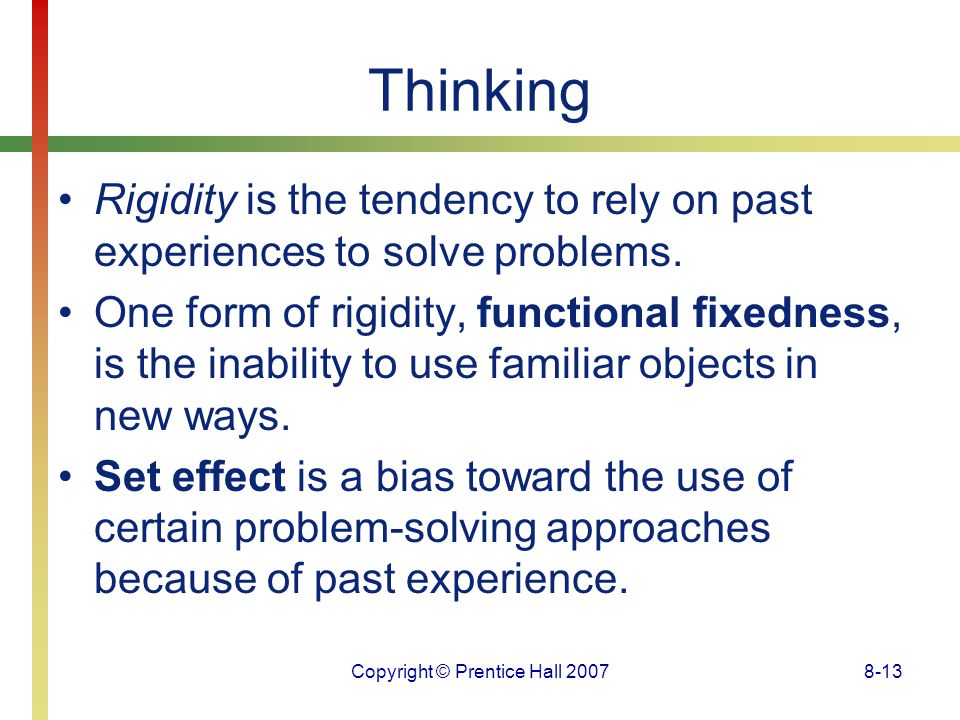 Copyright © Prentice Hall 20078-13 Thinking Rigidity is the tendency to rely on past experiences to solve problems. One form of rigidity, functional f