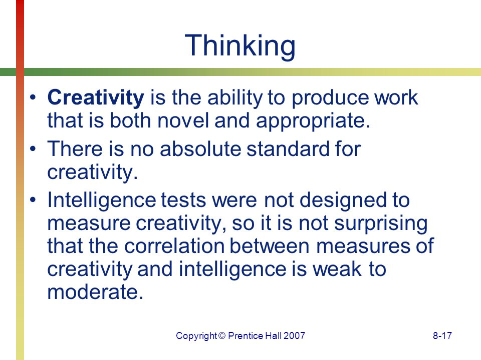 Copyright © Prentice Hall 20078-17 Thinking Creativity is the ability to produce work that is both novel and appropriate. There is no absolute standar