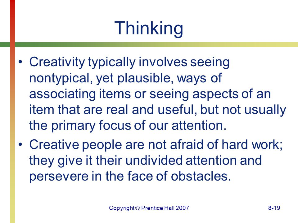 Copyright © Prentice Hall 20078-19 Thinking Creativity typically involves seeing nontypical, yet plausible, ways of associating items or seeing aspect
