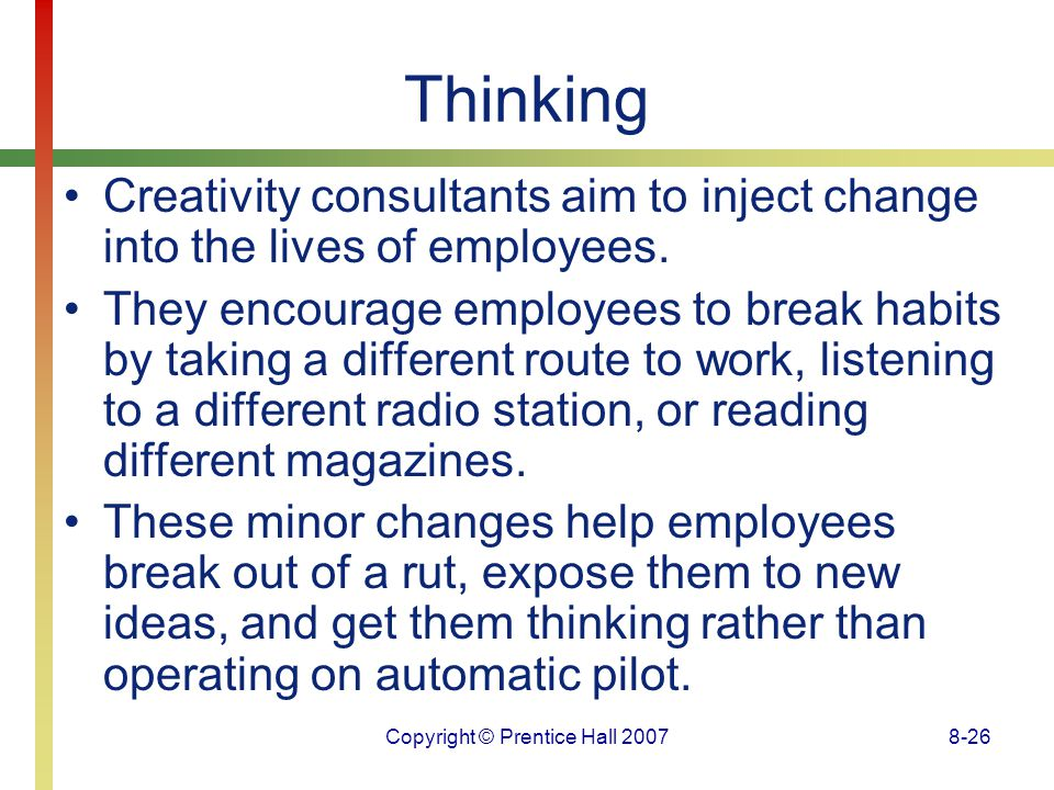 Copyright © Prentice Hall 20078-26 Thinking Creativity consultants aim to inject change into the lives of employees. They encourage employees to break