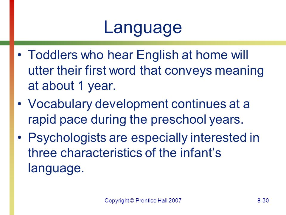 Copyright © Prentice Hall 20078-30 Language Toddlers who hear English at home will utter their first word that conveys meaning at about 1 year. Vocabu