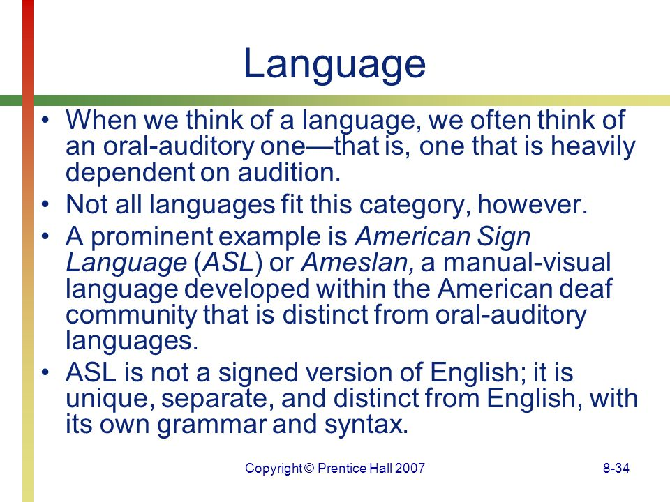 Copyright © Prentice Hall 20078-34 Language When we think of a language, we often think of an oral-auditory one—that is, one that is heavily dependent