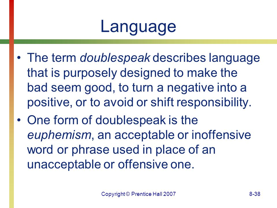 Copyright © Prentice Hall 20078-38 Language The term doublespeak describes language that is purposely designed to make the bad seem good, to turn a ne