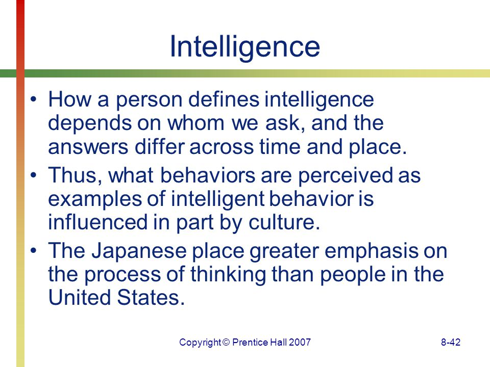 Copyright © Prentice Hall 20078-42 Intelligence How a person defines intelligence depends on whom we ask, and the answers differ across time and place