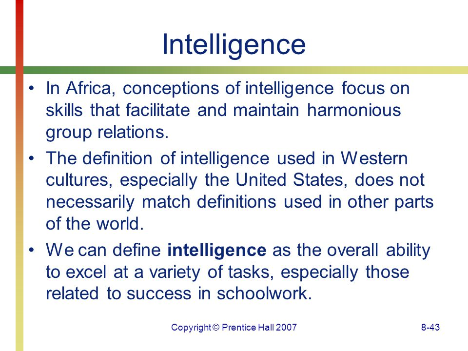 Copyright © Prentice Hall 20078-43 Intelligence In Africa, conceptions of intelligence focus on skills that facilitate and maintain harmonious group r