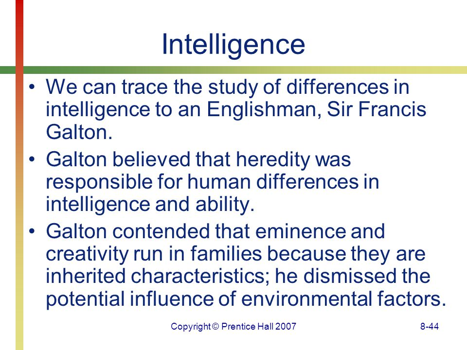 Copyright © Prentice Hall 20078-44 Intelligence We can trace the study of differences in intelligence to an Englishman, Sir Francis Galton. Galton bel