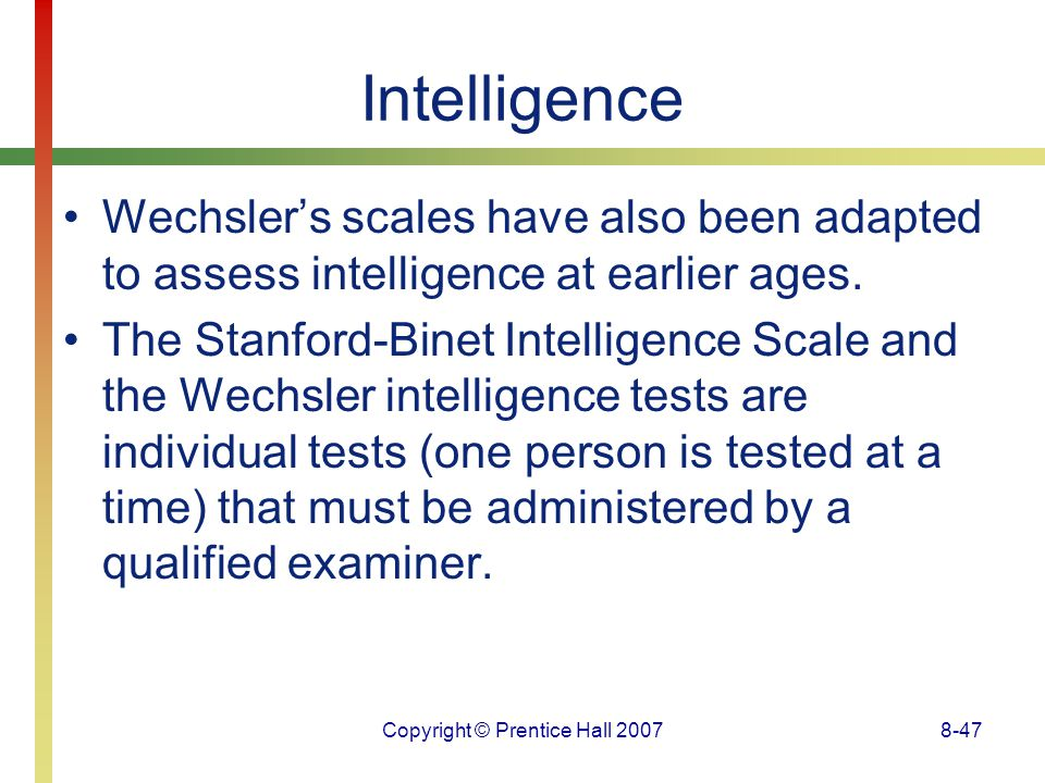 Copyright © Prentice Hall 20078-47 Intelligence Wechsler's scales have also been adapted to assess intelligence at earlier ages. The Stanford-Binet In