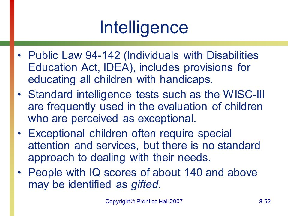 Copyright © Prentice Hall 20078-52 Intelligence Public Law 94-142 (Individuals with Disabilities Education Act, IDEA), includes provisions for educati