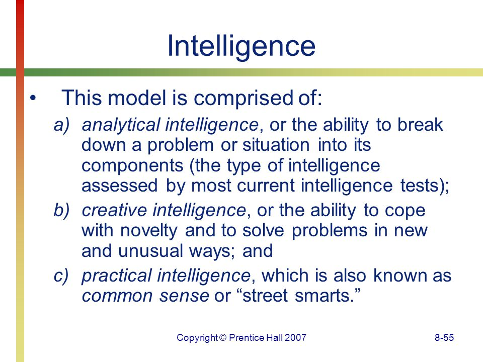 Copyright © Prentice Hall 20078-55 Intelligence This model is comprised of: a)analytical intelligence, or the ability to break down a problem or situa