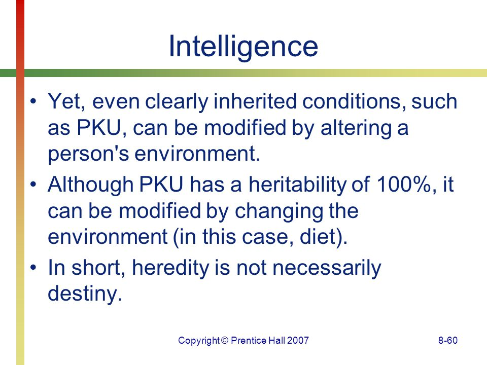 Copyright © Prentice Hall 20078-60 Intelligence Yet, even clearly inherited conditions, such as PKU, can be modified by altering a person's environmen