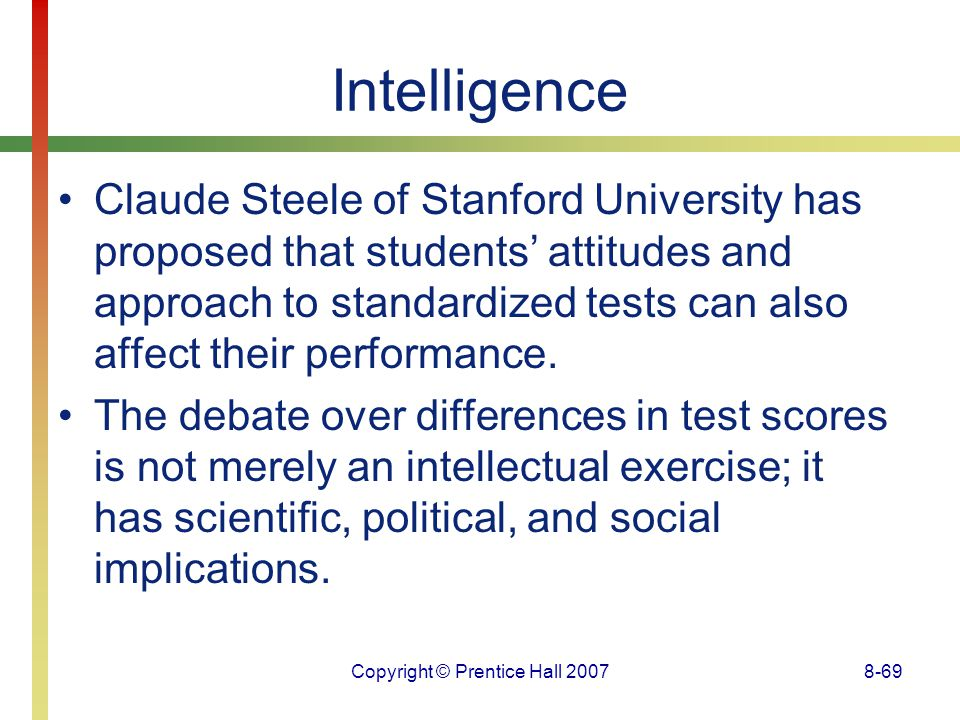 Copyright © Prentice Hall 20078-69 Intelligence Claude Steele of Stanford University has proposed that students' attitudes and approach to standardize