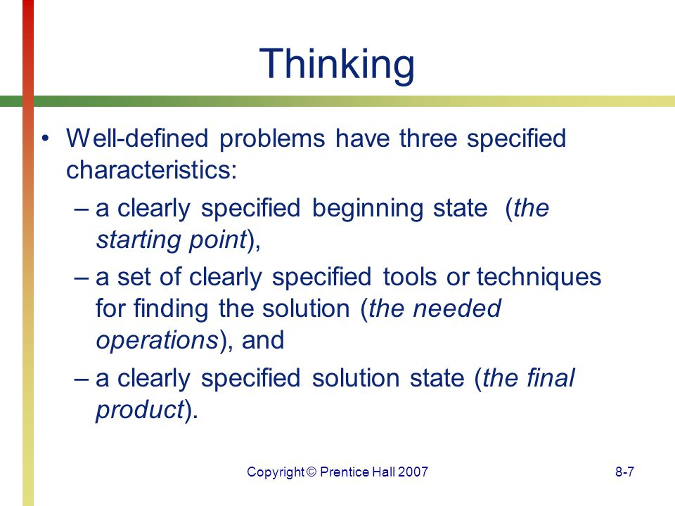 Copyright © Prentice Hall 20078-7 Thinking Well-defined problems have three specified characteristics: –a clearly specified beginning state (the start
