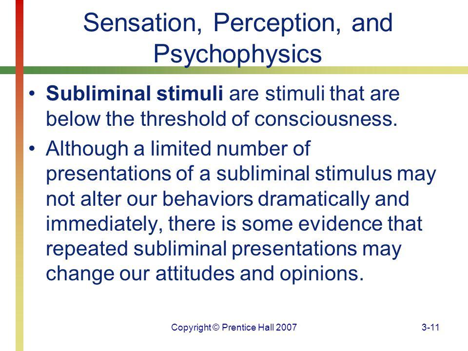 Copyright © Prentice Hall 20073-11 Sensation, Perception, and Psychophysics Subliminal stimuli are stimuli that are below the threshold of consciousne