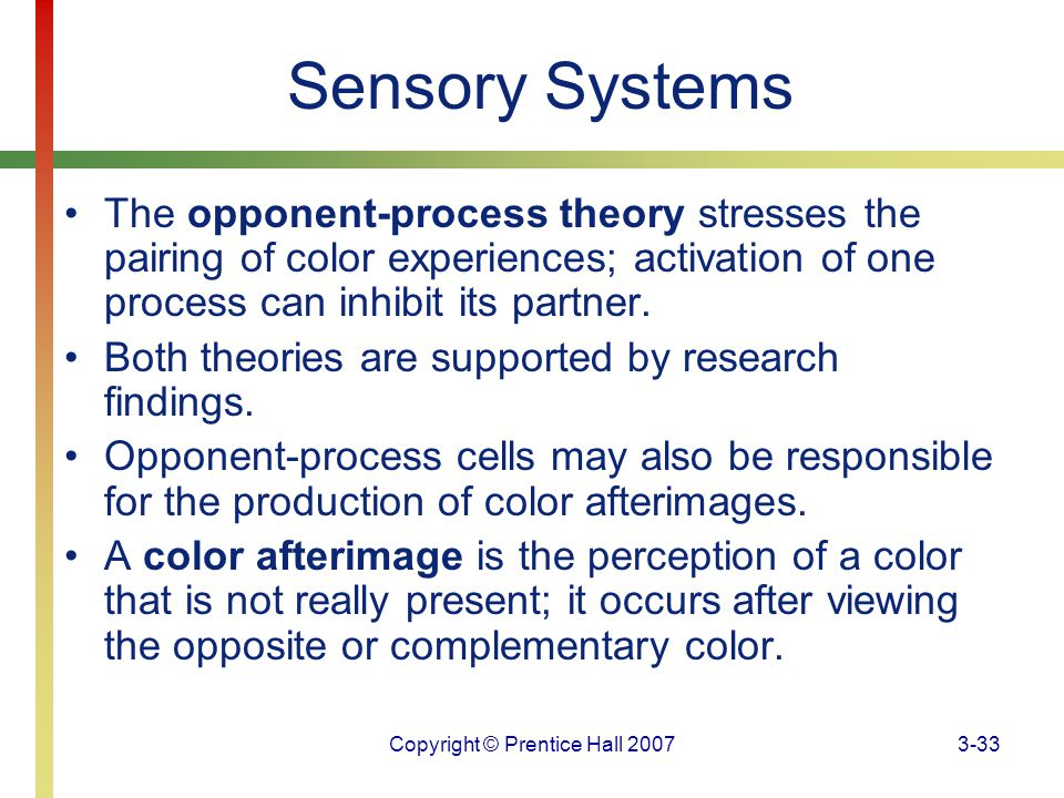 Copyright © Prentice Hall 20073-33 Sensory Systems The opponent-process theory stresses the pairing of color experiences; activation of one process ca