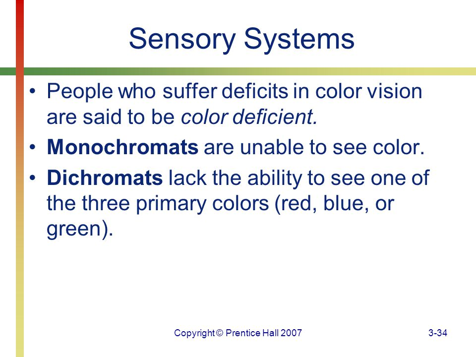 Copyright © Prentice Hall 20073-34 Sensory Systems People who suffer deficits in color vision are said to be color deficient. Monochromats are unable