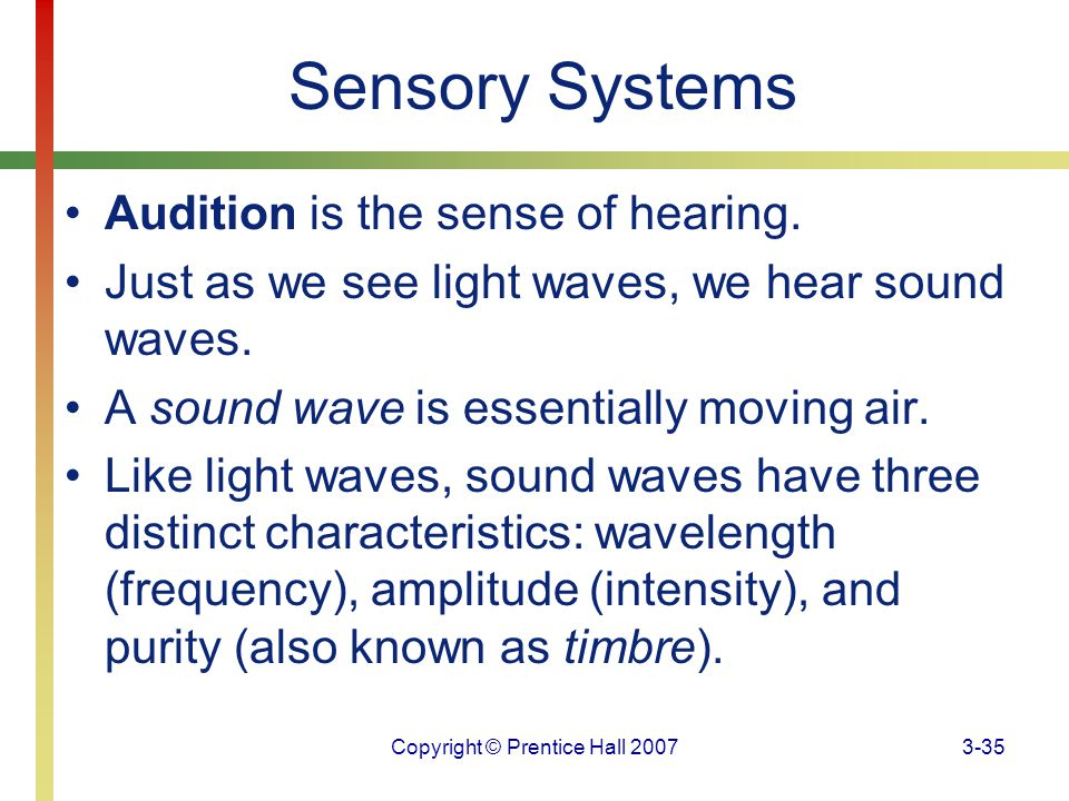 Copyright © Prentice Hall 20073-35 Sensory Systems Audition is the sense of hearing. Just as we see light waves, we hear sound waves. A sound wave is