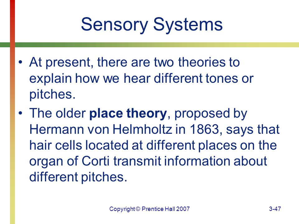 Copyright © Prentice Hall 20073-47 Sensory Systems At present, there are two theories to explain how we hear different tones or pitches. The older pla