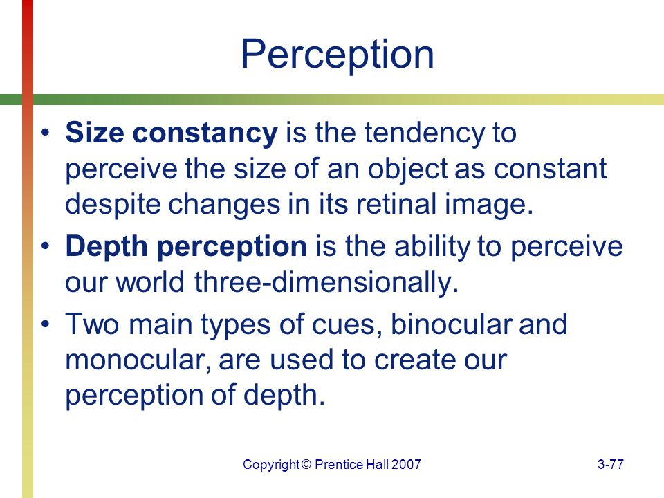 Copyright © Prentice Hall 20073-77 Perception Size constancy is the tendency to perceive the size of an object as constant despite changes in its reti