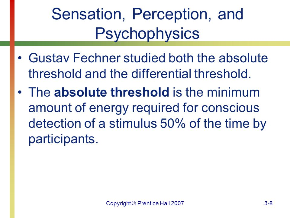 Copyright © Prentice Hall 20073-69 Sensory Systems The wide variety of skin receptors for touch or pressure are called mechanoreceptors; the receptors for temperature are called thermoreceptors.