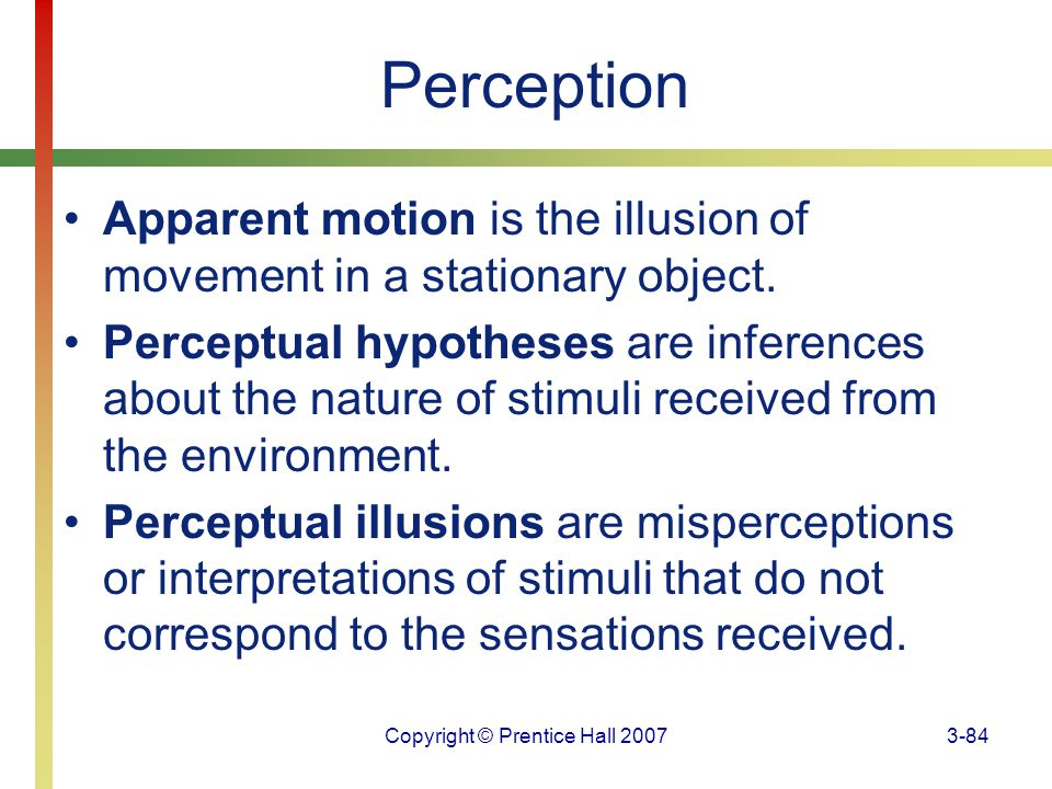 Copyright © Prentice Hall 20073-84 Perception Apparent motion is the illusion of movement in a stationary object. Perceptual hypotheses are inferences