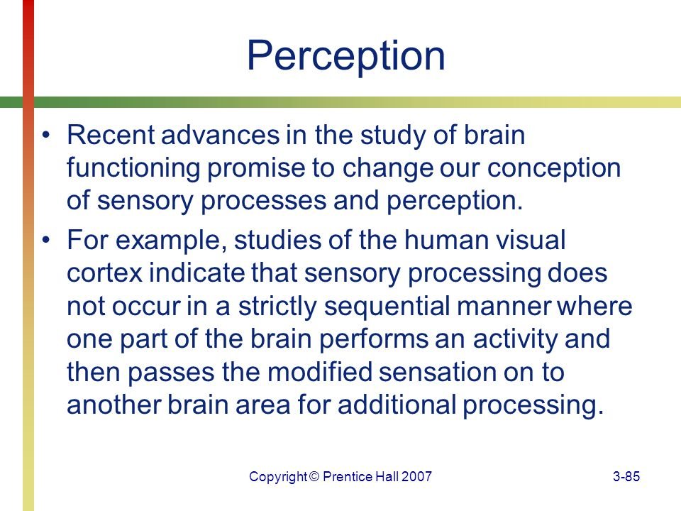 Copyright © Prentice Hall 20073-85 Perception Recent advances in the study of brain functioning promise to change our conception of sensory processes