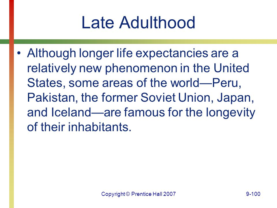 Copyright © Prentice Hall 20079-100 Late Adulthood Although longer life expectancies are a relatively new phenomenon in the United States, some areas