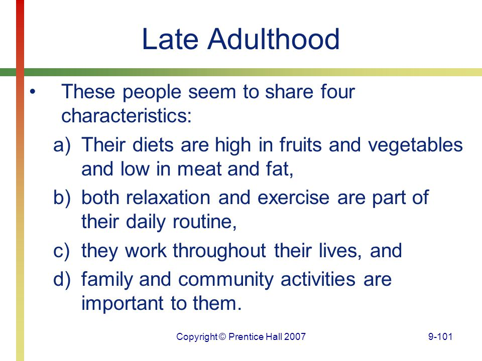 Copyright © Prentice Hall 20079-101 Late Adulthood These people seem to share four characteristics: a)Their diets are high in fruits and vegetables an