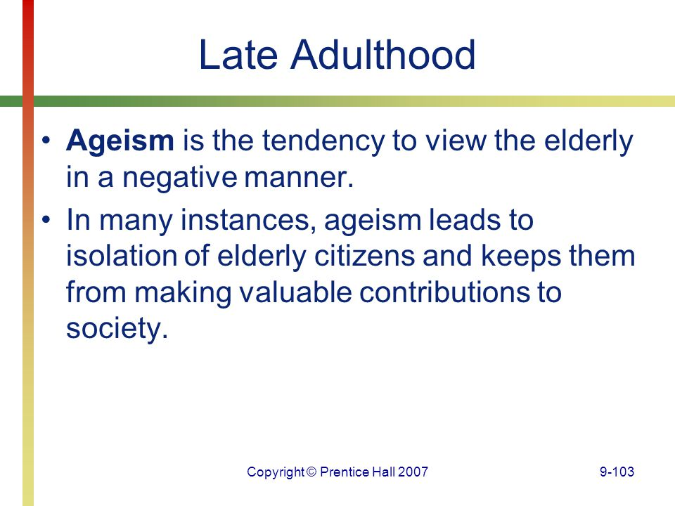 Copyright © Prentice Hall 20079-103 Late Adulthood Ageism is the tendency to view the elderly in a negative manner. In many instances, ageism leads to