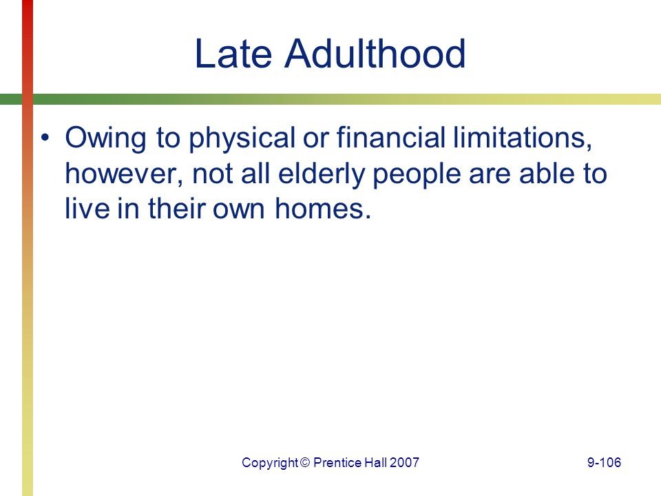 Copyright © Prentice Hall 20079-106 Late Adulthood Owing to physical or financial limitations, however, not all elderly people are able to live in the