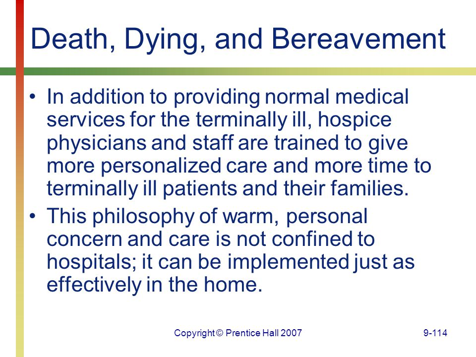 Copyright © Prentice Hall 20079-114 Death, Dying, and Bereavement In addition to providing normal medical services for the terminally ill, hospice phy