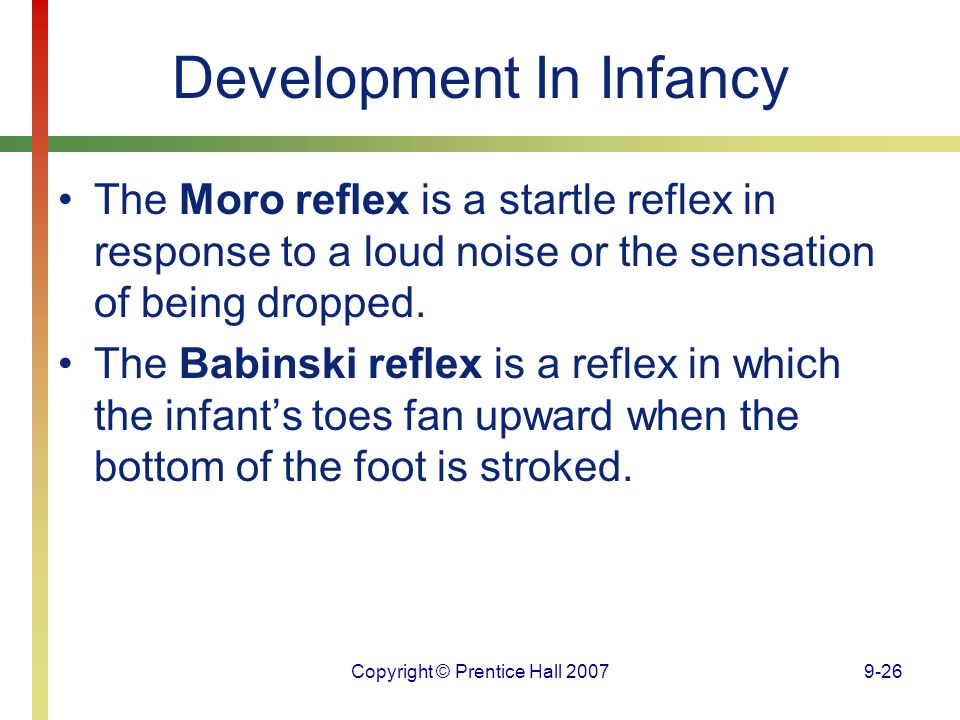 Copyright © Prentice Hall 20079-26 Development In Infancy The Moro reflex is a startle reflex in response to a loud noise or the sensation of being dr