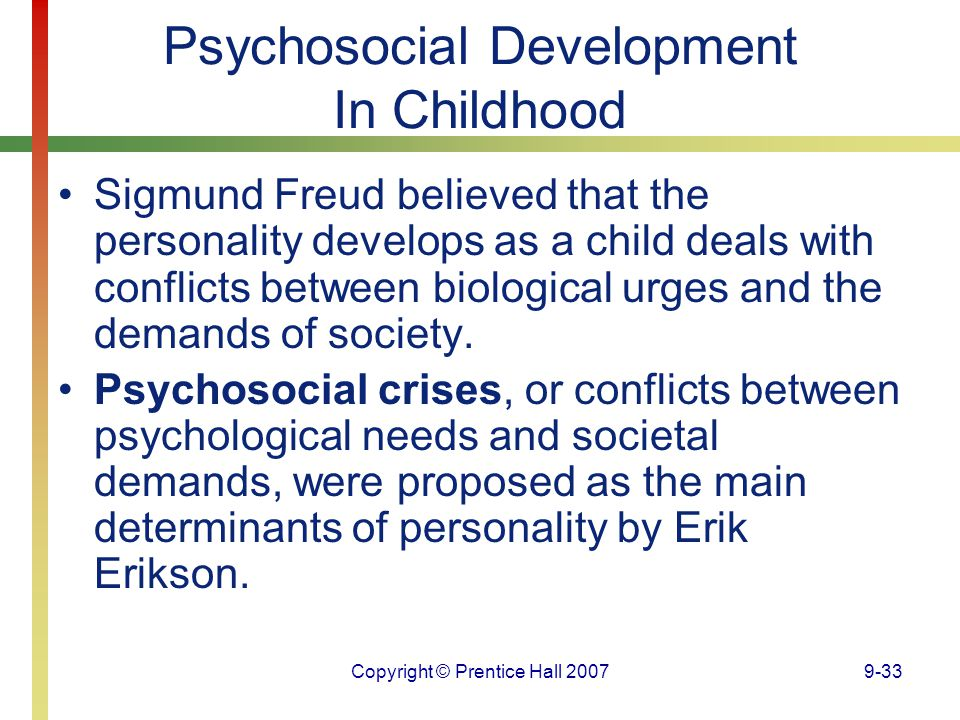 Copyright © Prentice Hall 20079-33 Psychosocial Development In Childhood Sigmund Freud believed that the personality develops as a child deals with co