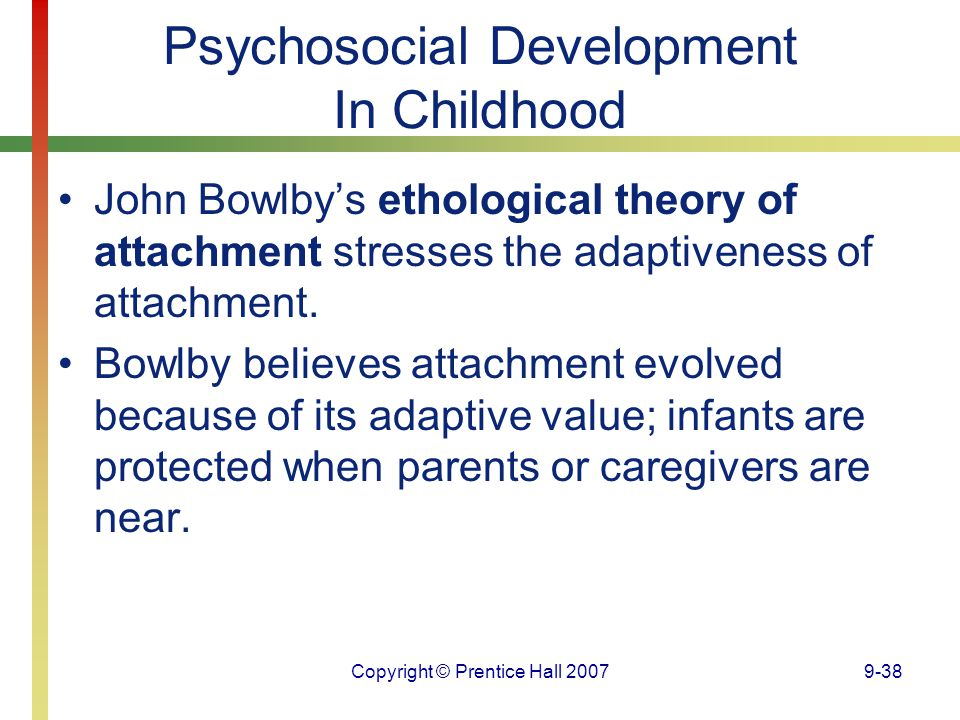 Copyright © Prentice Hall 20079-38 Psychosocial Development In Childhood John Bowlby's ethological theory of attachment stresses the adaptiveness of a