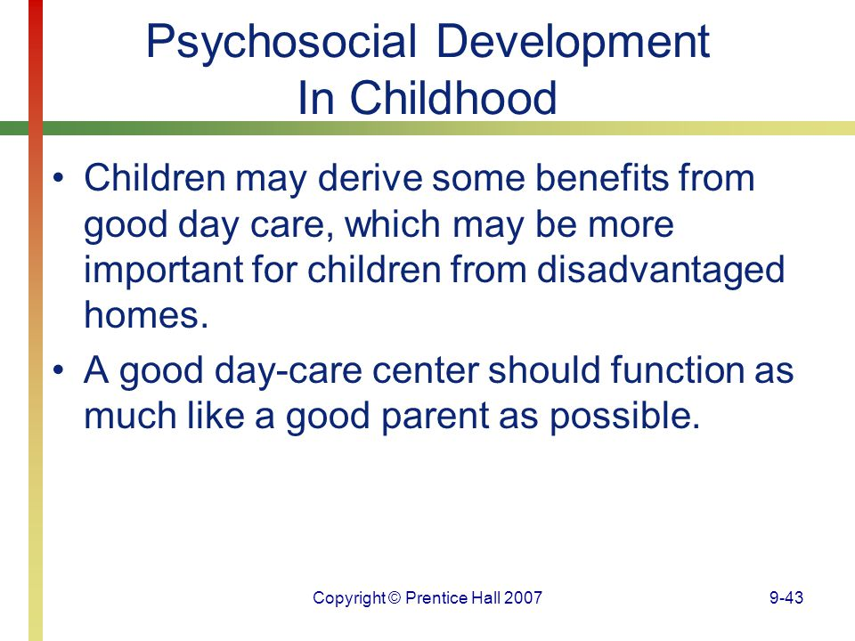 Copyright © Prentice Hall 20079-43 Psychosocial Development In Childhood Children may derive some benefits from good day care, which may be more impor