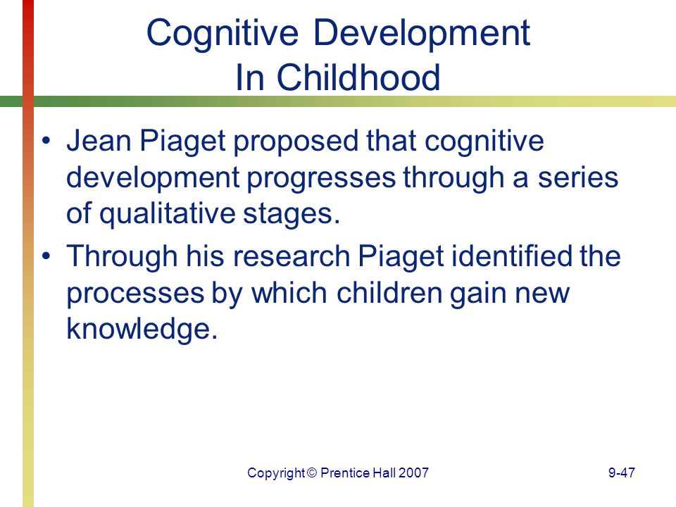 Copyright © Prentice Hall 20079-47 Cognitive Development In Childhood Jean Piaget proposed that cognitive development progresses through a series of q